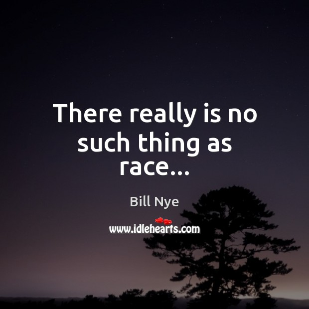 There really is no such thing as race… Bill Nye Picture Quote