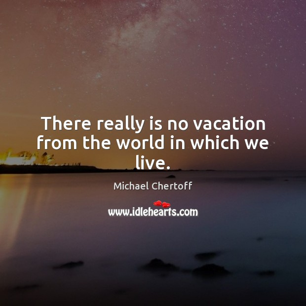 There really is no vacation from the world in which we live. Michael Chertoff Picture Quote