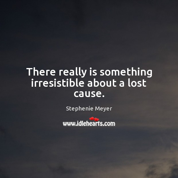 There really is something irresistible about a lost cause. Stephenie Meyer Picture Quote