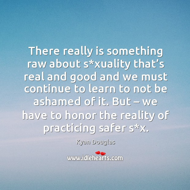 There really is something raw about s*xuality that's real and good and we must continue Kyan Douglas Picture Quote
