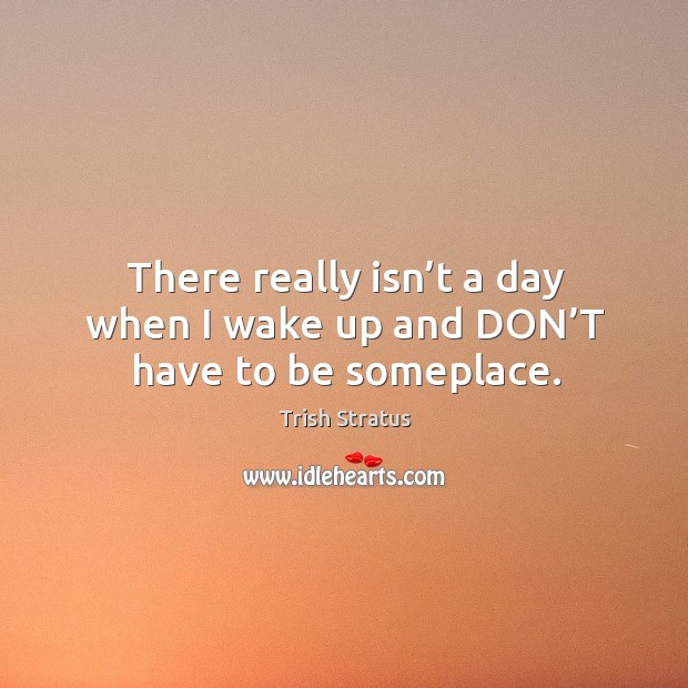 There really isn't a day when I wake up and don't have to be someplace. Image