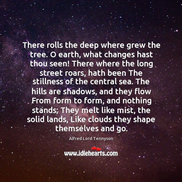 There rolls the deep where grew the tree. O earth, what changes Image
