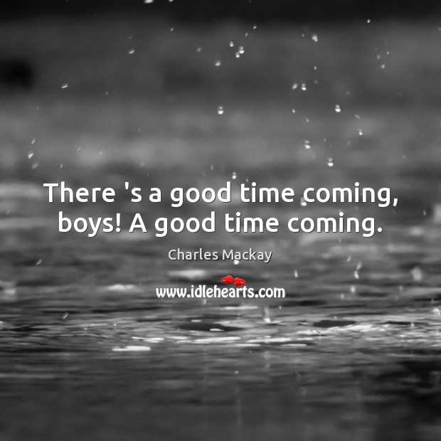 There 's a good time coming, boys! A good time coming. Image