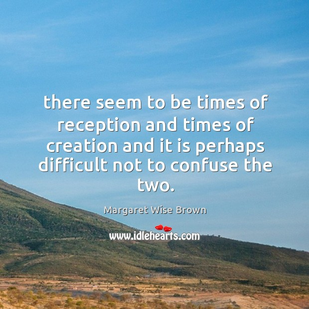 There seem to be times of reception and times of creation and Image