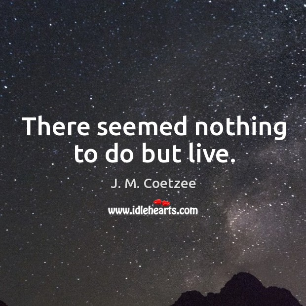 There seemed nothing to do but live. Image