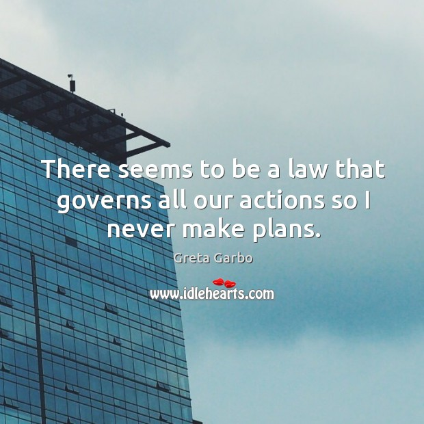 There seems to be a law that governs all our actions so I never make plans. Greta Garbo Picture Quote