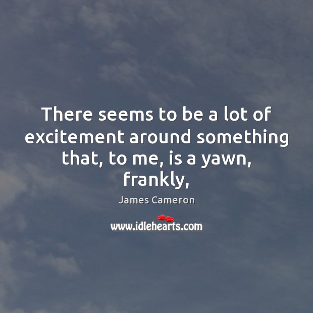 There seems to be a lot of excitement around something that, to me, is a yawn, frankly, James Cameron Picture Quote