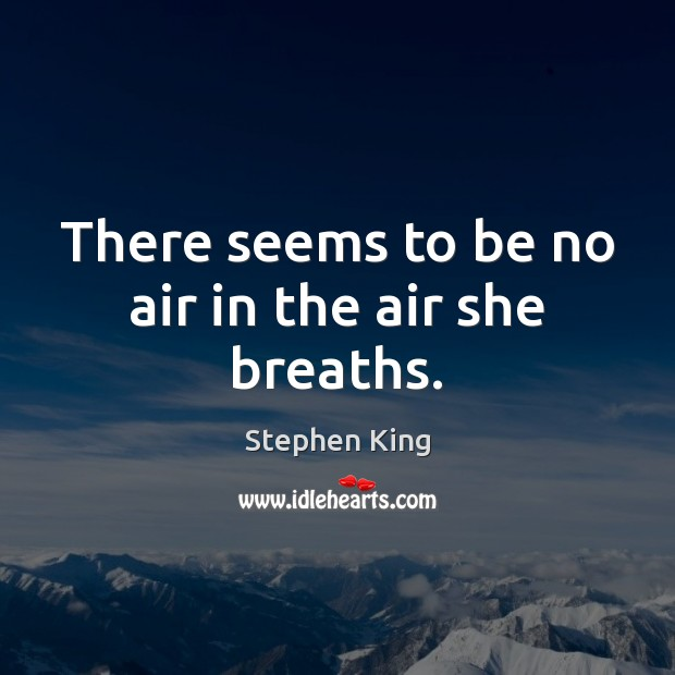 There seems to be no air in the air she breaths. Stephen King Picture Quote