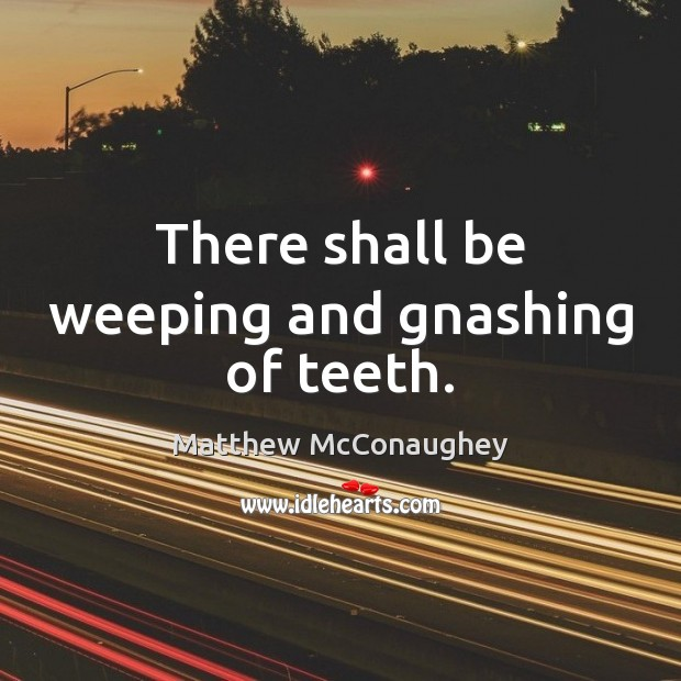 There shall be weeping and gnashing of teeth. Matthew McConaughey Picture Quote