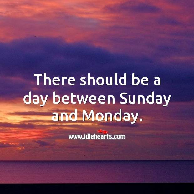 There should be a day between Sunday and Monday. Monday Quotes Image