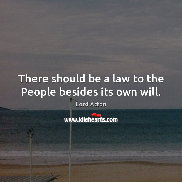 There should be a law to the People besides its own will. Image