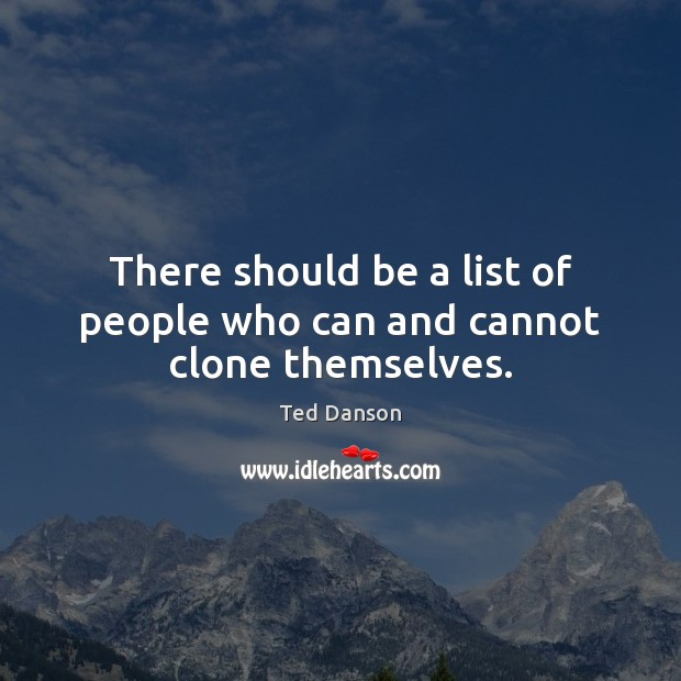 Ted Danson Picture Quote image saying: There should be a list of people who can and cannot clone themselves.
