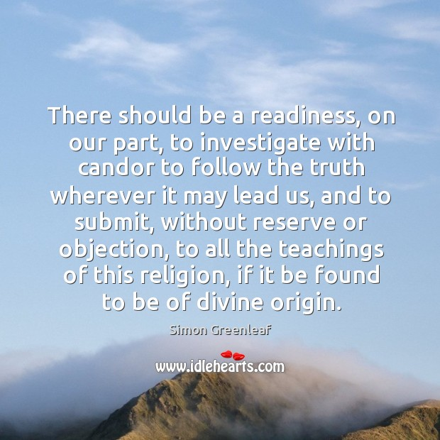 There should be a readiness, on our part, to investigate with candor to follow the truth wherever it may lead us Image