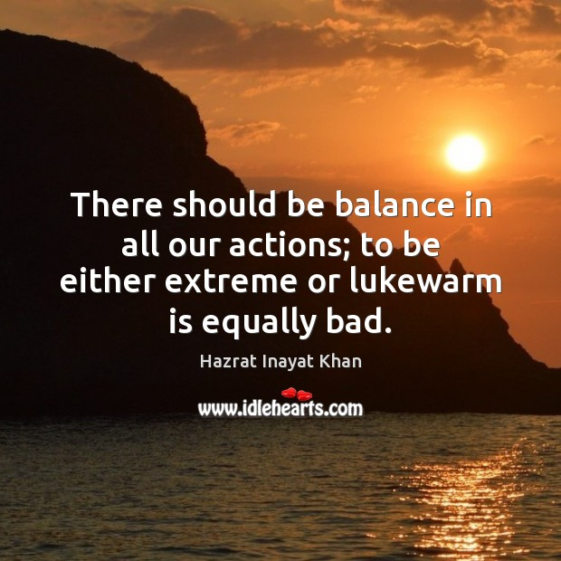 There should be balance in all our actions; to be either extreme Image
