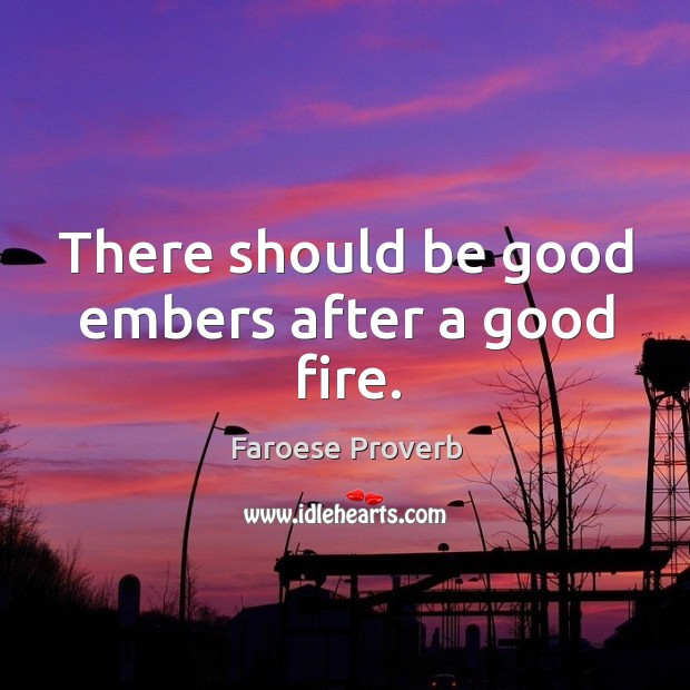 There should be good embers after a good fire. Faroese Proverbs Image