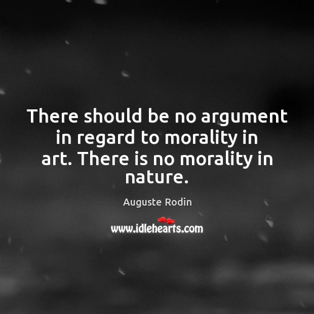 There should be no argument in regard to morality in art. There is no morality in nature. Image