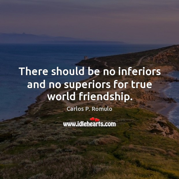 There should be no inferiors and no superiors for true world friendship. Image
