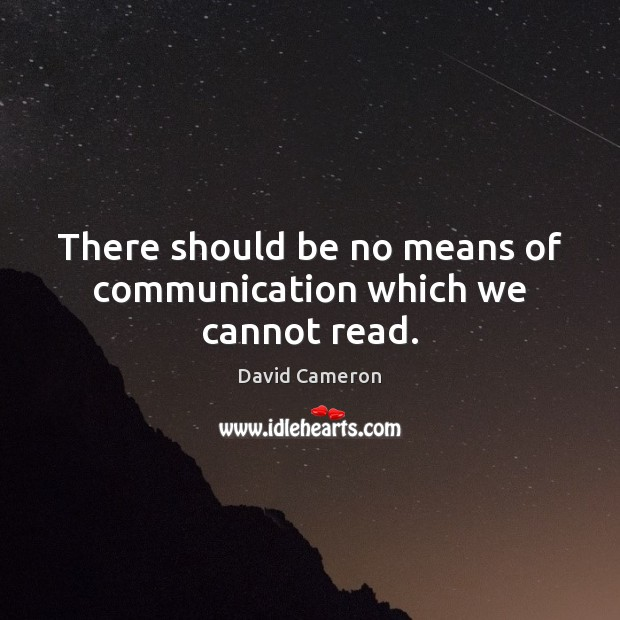 There should be no means of communication which we cannot read. David Cameron Picture Quote