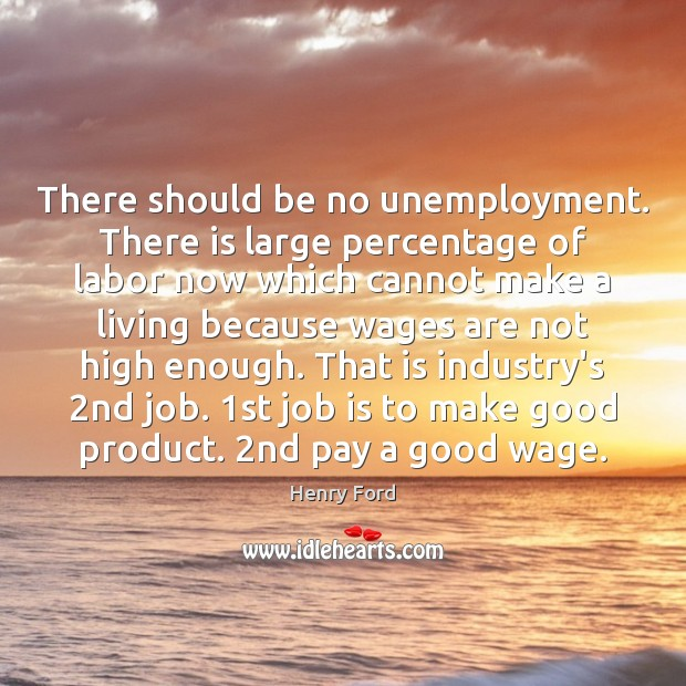 There should be no unemployment. There is large percentage of labor now Image