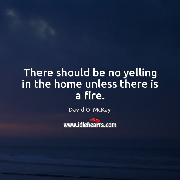 There should be no yelling in the home unless there is a fire. David O. McKay Picture Quote