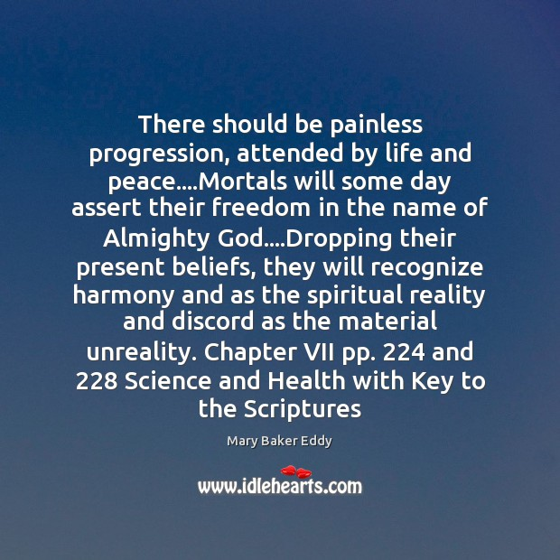 There should be painless progression, attended by life and peace….Mortals will Mary Baker Eddy Picture Quote