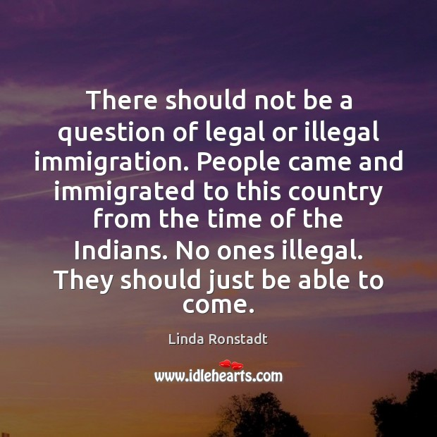 Image, There should not be a question of legal or illegal immigration. People