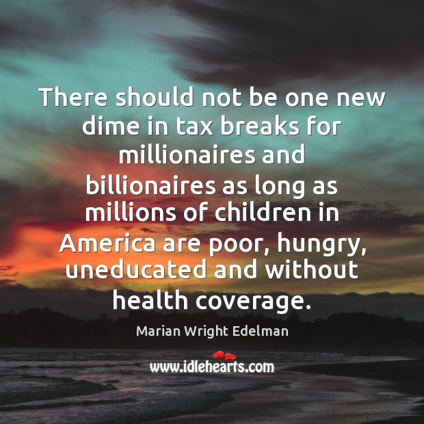 There should not be one new dime in tax breaks for millionaires Marian Wright Edelman Picture Quote