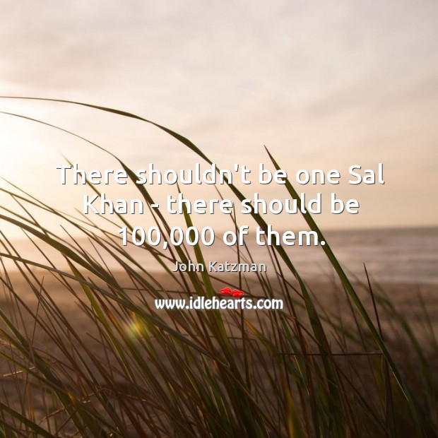 There shouldn't be one Sal Khan – there should be 100,000 of them. Image