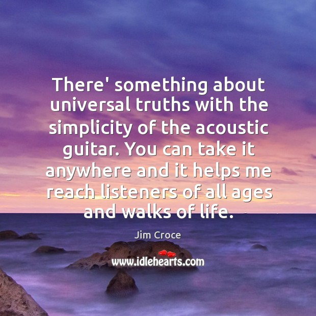 There' something about universal truths with the simplicity of the acoustic guitar. Jim Croce Picture Quote