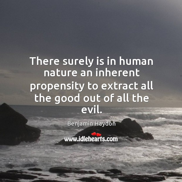 There surely is in human nature an inherent propensity to extract all the good out of all the evil. Image
