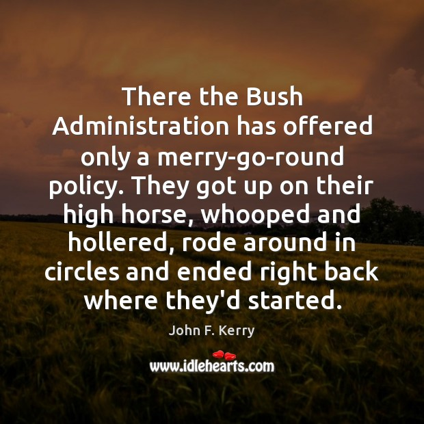 There the Bush Administration has offered only a merry-go-round policy. They got John F. Kerry Picture Quote