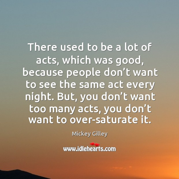 There used to be a lot of acts, which was good, because people don't want to see Image
