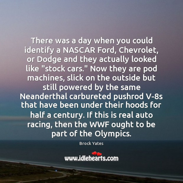 There was a day when you could identify a NASCAR Ford, Chevrolet, Brock Yates Picture Quote