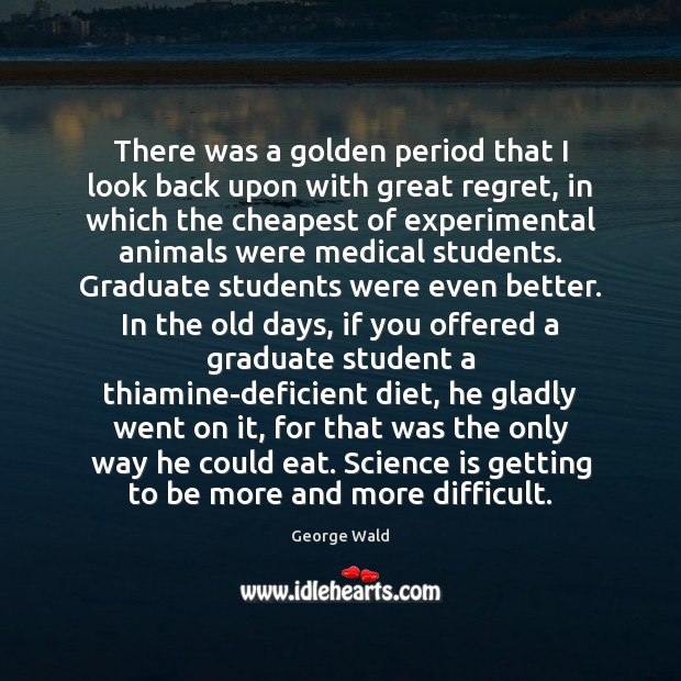 There was a golden period that I look back upon with great Science Quotes Image