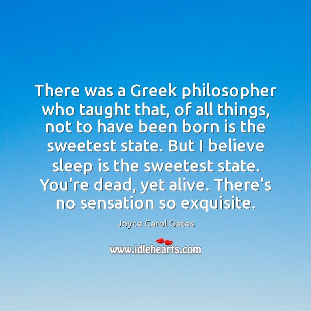 There was a Greek philosopher who taught that, of all things, not Joyce Carol Oates Picture Quote