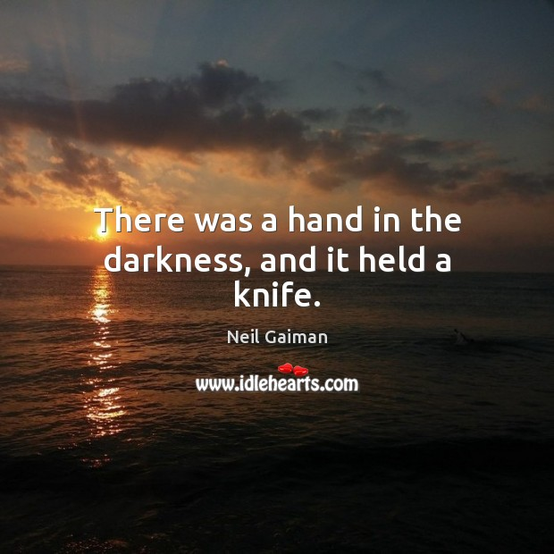 There was a hand in the darkness, and it held a knife. Neil Gaiman Picture Quote