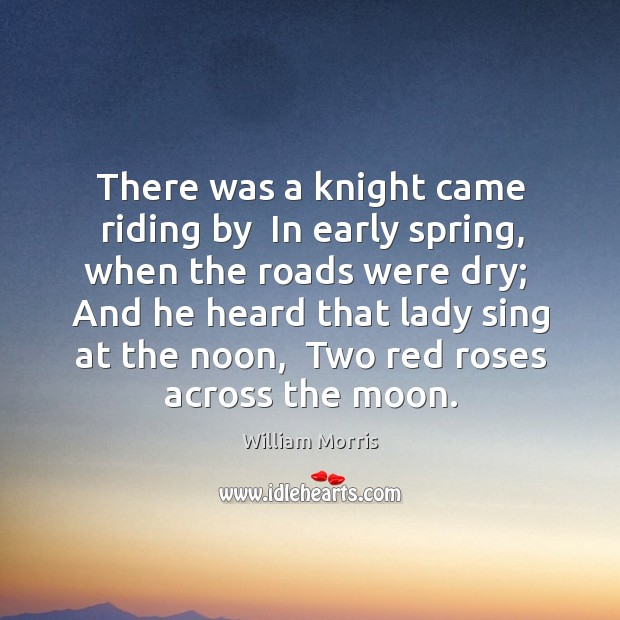 There was a knight came riding by  In early spring, when the William Morris Picture Quote