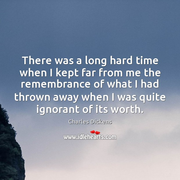 There was a long hard time when I kept far from me Charles Dickens Picture Quote