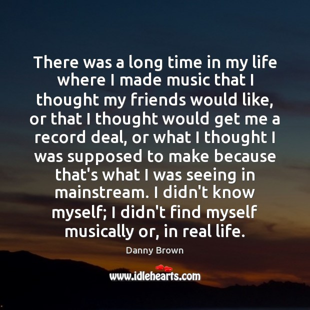 There was a long time in my life where I made music Real Life Quotes Image
