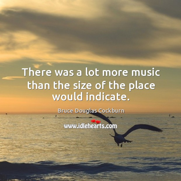 There was a lot more music than the size of the place would indicate. Bruce Douglas Cockburn Picture Quote