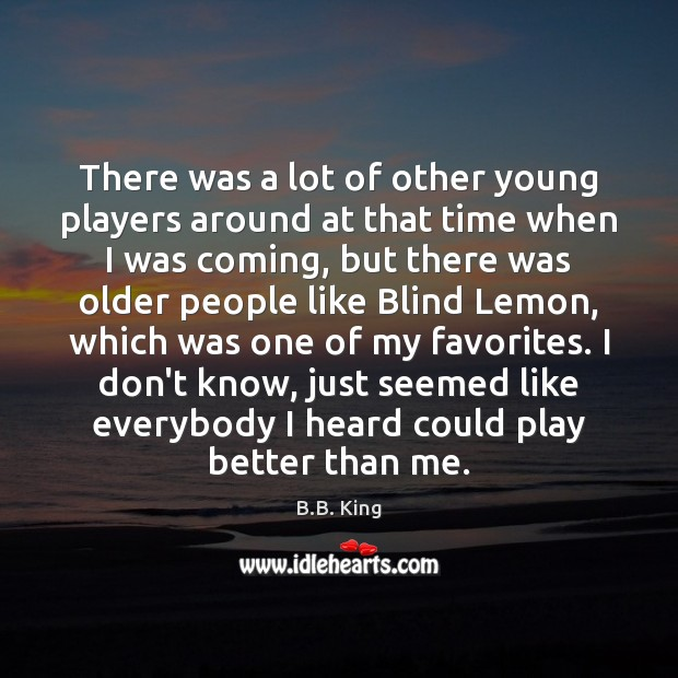 There was a lot of other young players around at that time B.B. King Picture Quote