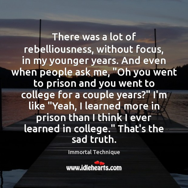 There was a lot of rebelliousness, without focus, in my younger years. Image