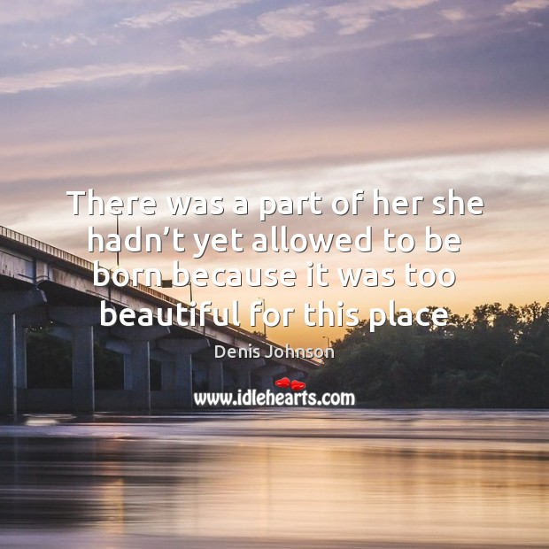 There was a part of her she hadn't yet allowed to Denis Johnson Picture Quote