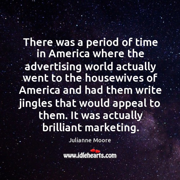 There was a period of time in america where the advertising world actually went to the housewives Image