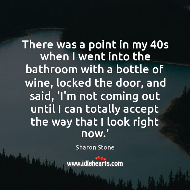There was a point in my 40s when I went into the Sharon Stone Picture Quote