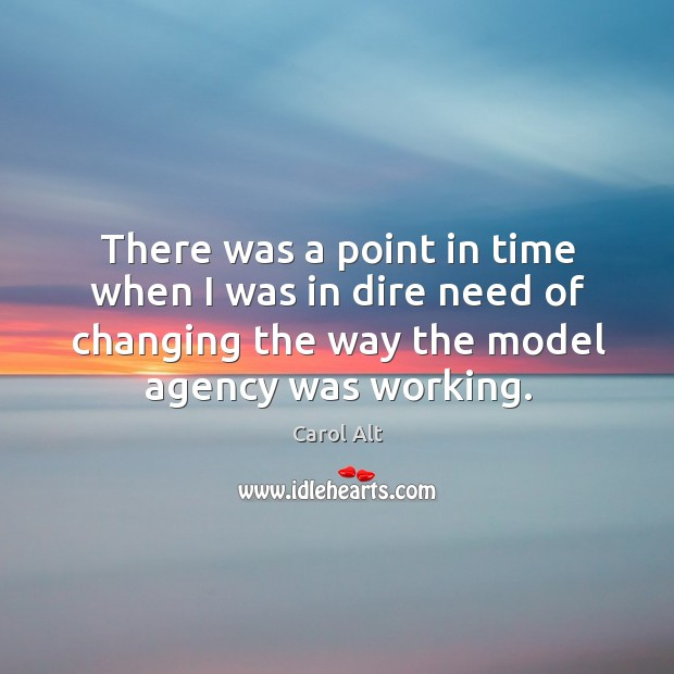 There was a point in time when I was in dire need of changing the way the model agency was working. Carol Alt Picture Quote