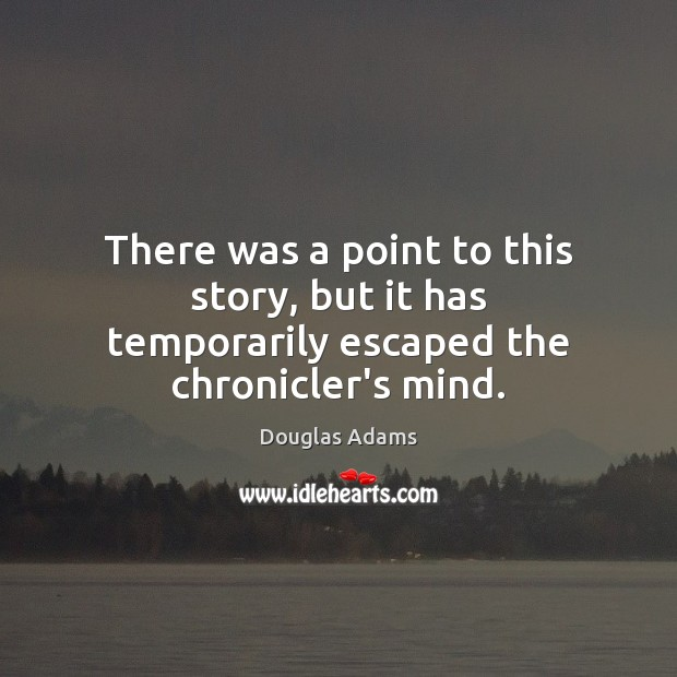 There was a point to this story, but it has temporarily escaped the chronicler's mind. Douglas Adams Picture Quote