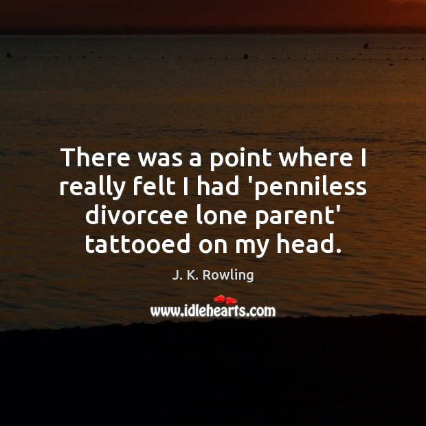There was a point where I really felt I had 'penniless divorcee J. K. Rowling Picture Quote