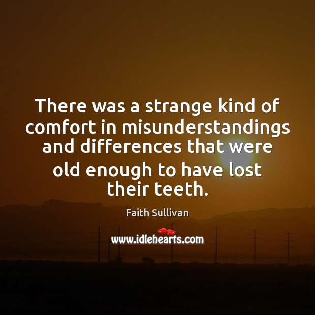 There was a strange kind of comfort in misunderstandings and differences that Faith Sullivan Picture Quote