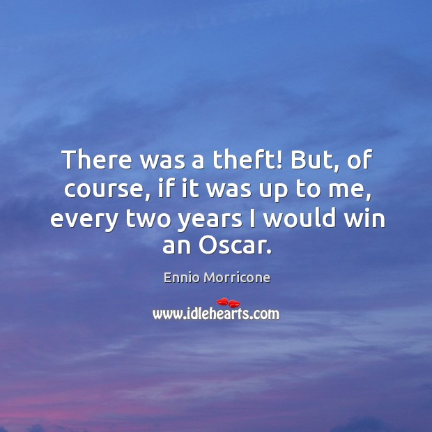 There was a theft! but, of course, if it was up to me, every two years I would win an oscar. Image